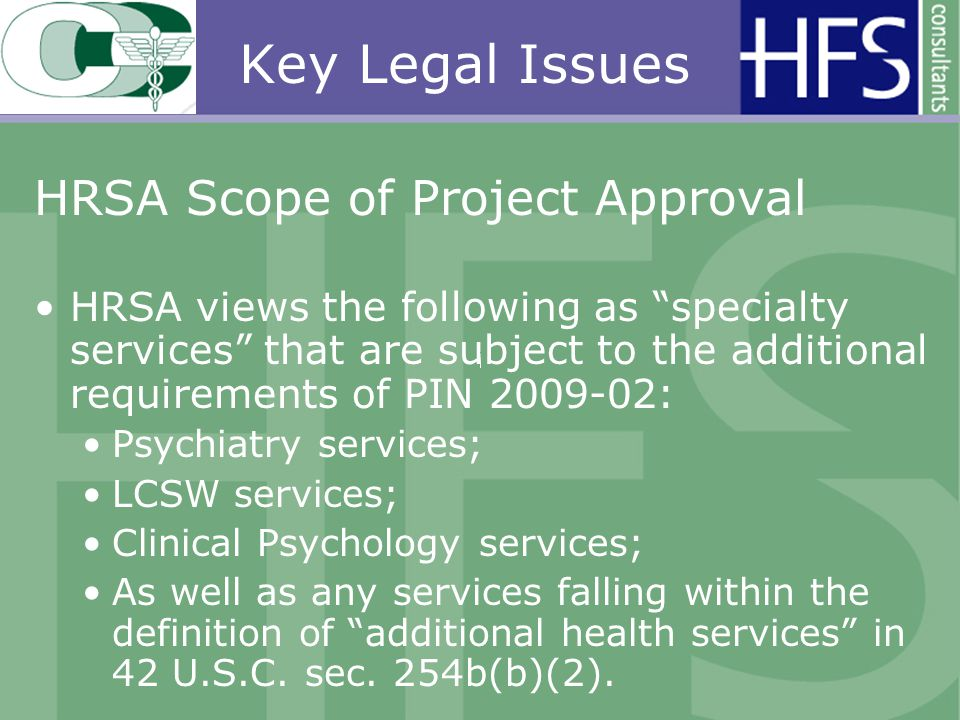 Key Legal Issues HRSA Scope of Project Approval HRSA views the following as specialty services that are subject to the additional requirements of PIN 2009-02: Psychiatry services; LCSW services; Clinical Psychology services; As well as any services falling within the definition of additional health services in 42 U.S.C.