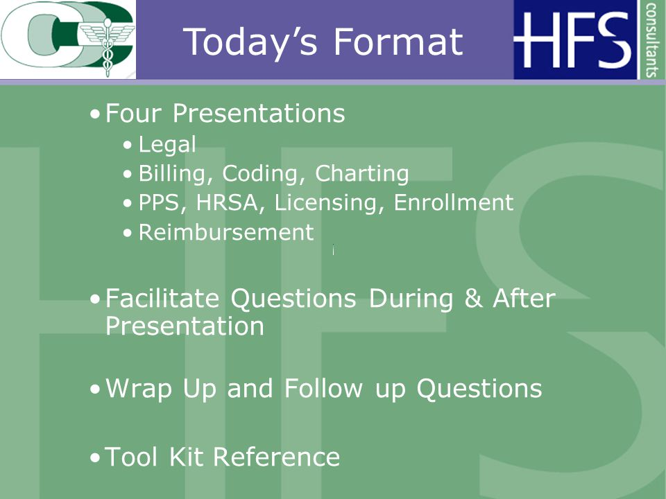 Four Presentations Legal Billing, Coding, Charting PPS, HRSA, Licensing, Enrollment Reimbursement Facilitate Questions During & After Presentation Wrap Up and Follow up Questions Tool Kit Reference Todays Format