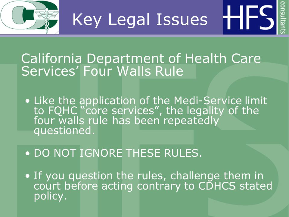 Key Legal Issues California Department of Health Care Services Four Walls Rule Like the application of the Medi-Service limit to FQHC core services, the legality of the four walls rule has been repeatedly questioned.