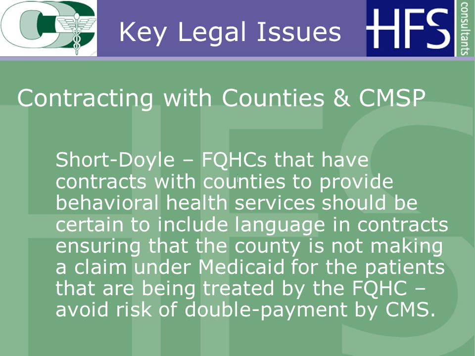 Key Legal Issues Contracting with Counties & CMSP Short-Doyle – FQHCs that have contracts with counties to provide behavioral health services should be certain to include language in contracts ensuring that the county is not making a claim under Medicaid for the patients that are being treated by the FQHC – avoid risk of double-payment by CMS.