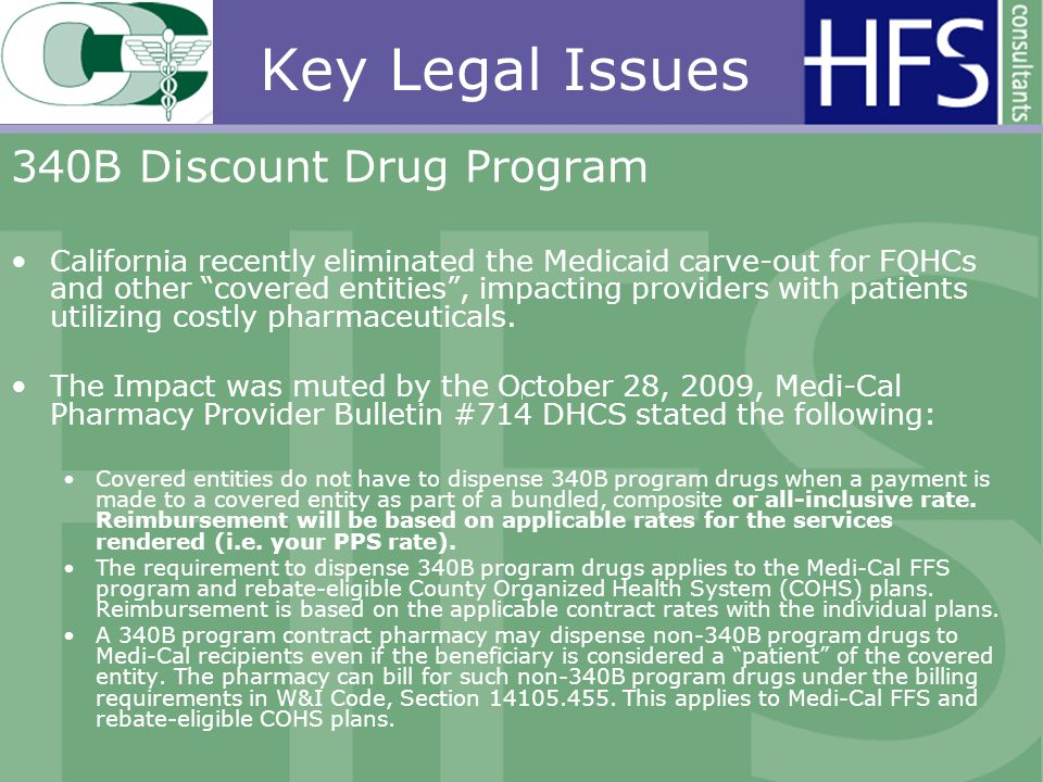 Key Legal Issues 340B Discount Drug Program California recently eliminated the Medicaid carve-out for FQHCs and other covered entities, impacting providers with patients utilizing costly pharmaceuticals.