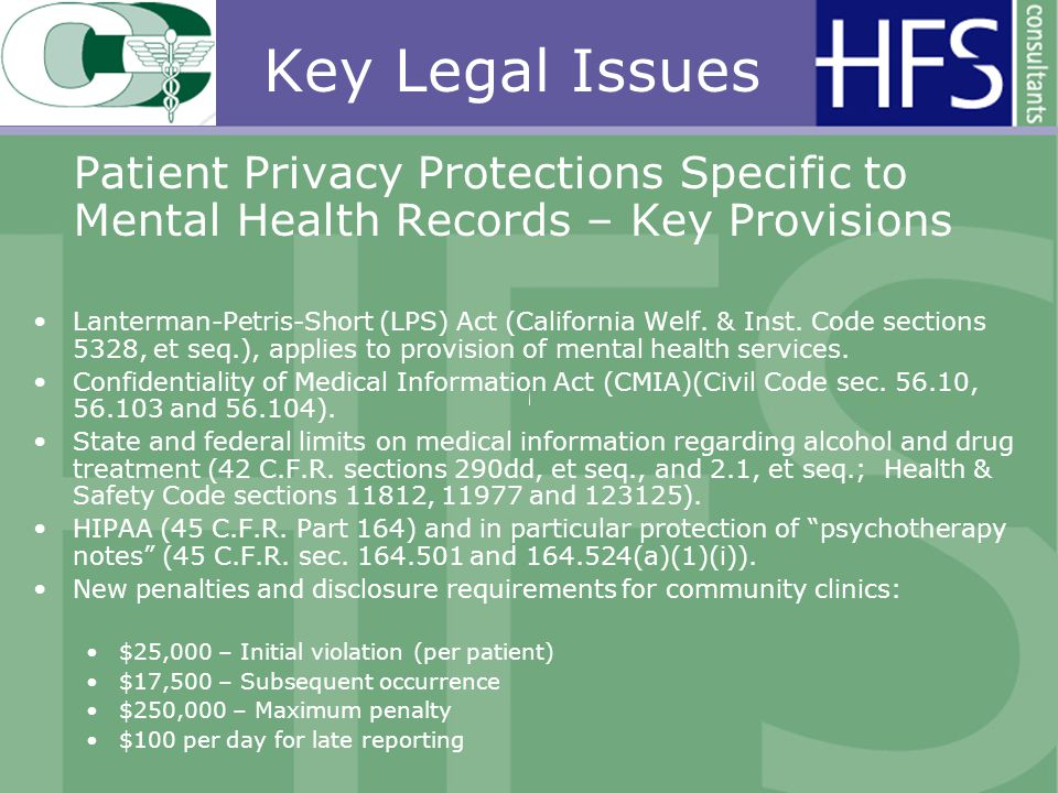 Key Legal Issues Patient Privacy Protections Specific to Mental Health Records – Key Provisions Lanterman-Petris-Short (LPS) Act (California Welf.