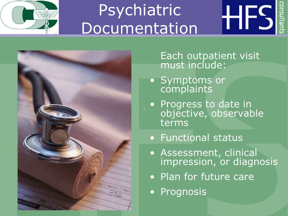Psychiatric Documentation Each outpatient visit must include: Symptoms or complaints Progress to date in objective, observable terms Functional status Assessment, clinical impression, or diagnosis Plan for future care Prognosis