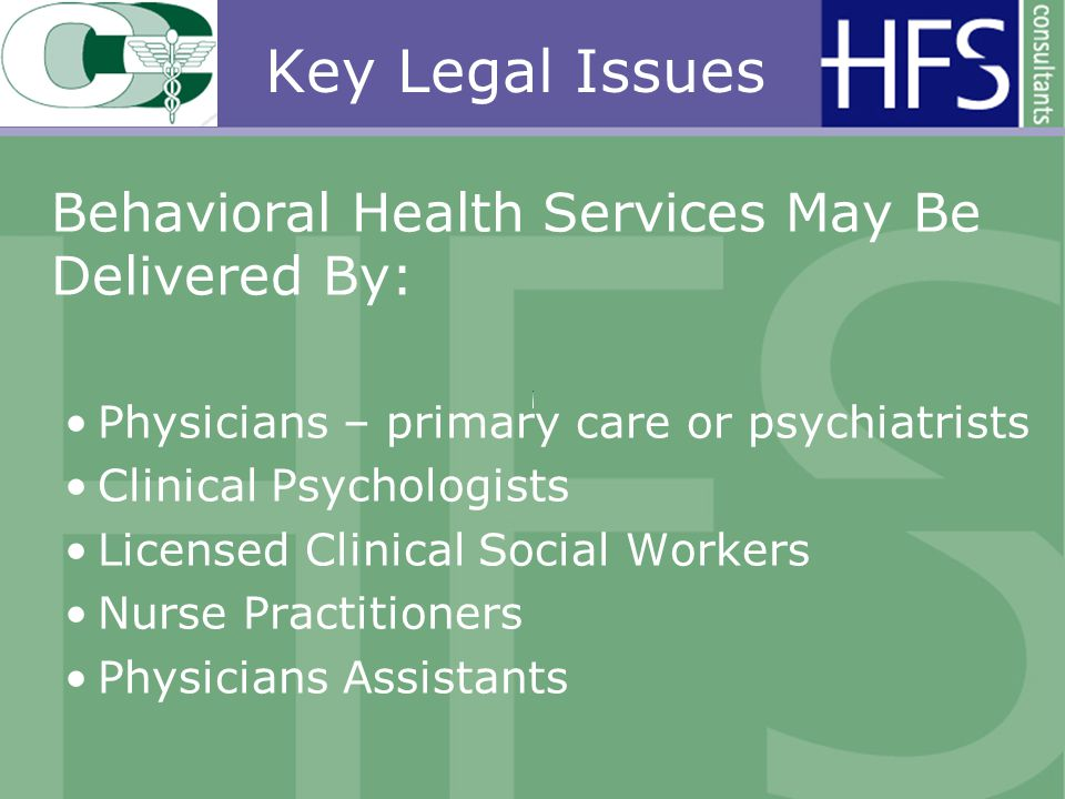 Key Legal Issues Behavioral Health Services May Be Delivered By: Physicians – primary care or psychiatrists Clinical Psychologists Licensed Clinical Social Workers Nurse Practitioners Physicians Assistants