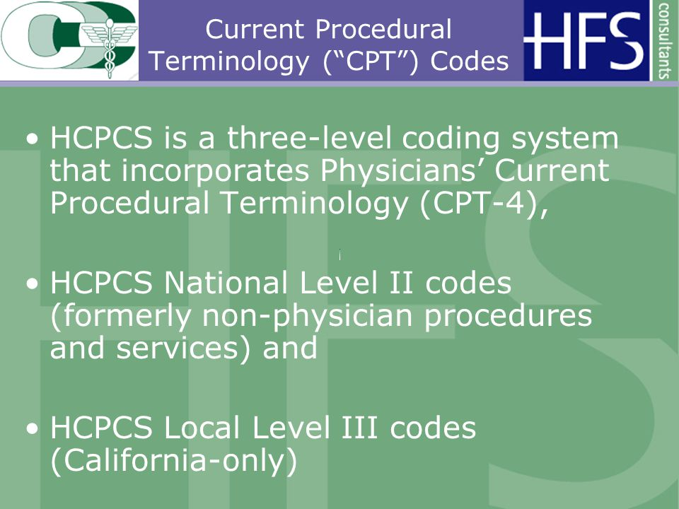 Current Procedural Terminology (CPT) Codes HCPCS is a three-level coding system that incorporates Physicians Current Procedural Terminology (CPT-4), HCPCS National Level II codes (formerly non-physician procedures and services) and HCPCS Local Level III codes (California-only)