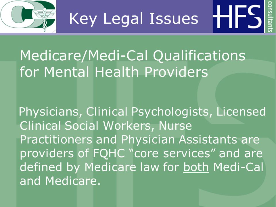 Key Legal Issues Medicare/Medi-Cal Qualifications for Mental Health Providers Physicians, Clinical Psychologists, Licensed Clinical Social Workers, Nurse Practitioners and Physician Assistants are providers of FQHC core services and are defined by Medicare law for both Medi-Cal and Medicare.