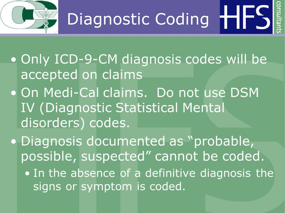 Diagnostic Coding Only ICD-9-CM diagnosis codes will be accepted on claims On Medi-Cal claims.