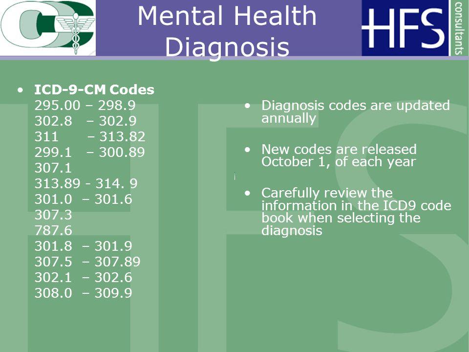 Mental Health Diagnosis ICD-9-CM Codes 295.00 – 298.9 302.8 – 302.9 311 – 313.82 299.1 – 300.89 307.1 313.89 - 314. 9 301.0 – 301.6 307.3 787.6 301.8