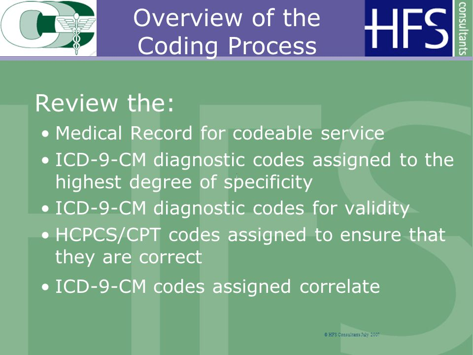 Review the: Medical Record for codeable service ICD-9-CM diagnostic codes assigned to the highest degree of specificity ICD-9-CM diagnostic codes for validity HCPCS/CPT codes assigned to ensure that they are correct ICD-9-CM codes assigned correlate © HFS Consultants July 2007 Overview of the Coding Process