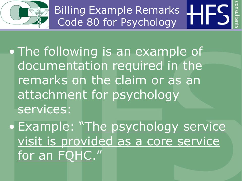 Billing Example Remarks Code 80 for Psychology The following is an example of documentation required in the remarks on the claim or as an attachment for psychology services: Example: The psychology service visit is provided as a core service for an FQHC.