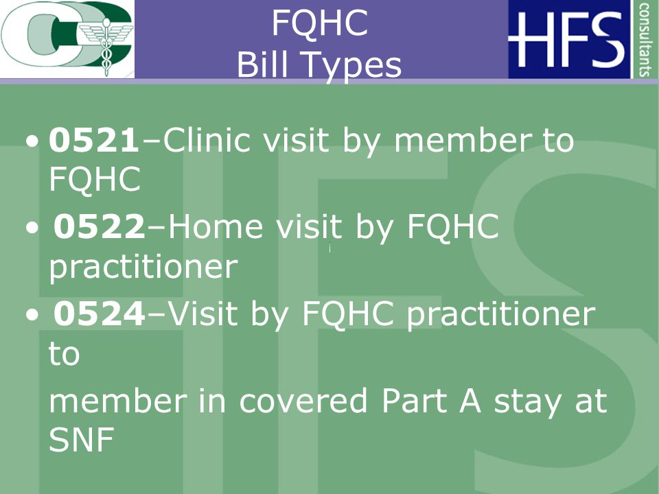 FQHC Bill Types 0521–Clinic visit by member to FQHC 0522–Home visit by FQHC practitioner 0524–Visit by FQHC practitioner to member in covered Part A stay at SNF