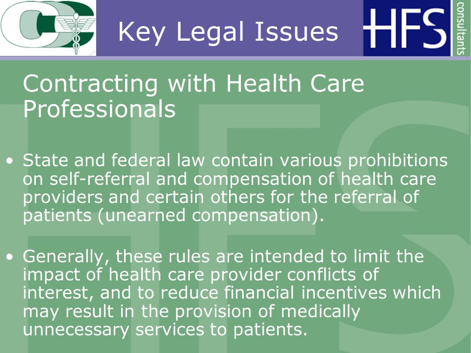 Key Legal Issues Contracting with Health Care Professionals State and federal law contain various prohibitions on self-referral and compensation of health care providers and certain others for the referral of patients (unearned compensation).