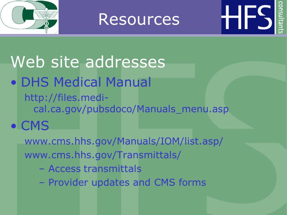 Resources Web site addresses DHS Medical Manual http://files.medi- cal.ca.gov/pubsdoco/Manuals_menu.asp CMS www.cms.hhs.gov/Manuals/IOM/list.asp/ www.cms.hhs.gov/Transmittals/ – Access transmittals – Provider updates and CMS forms