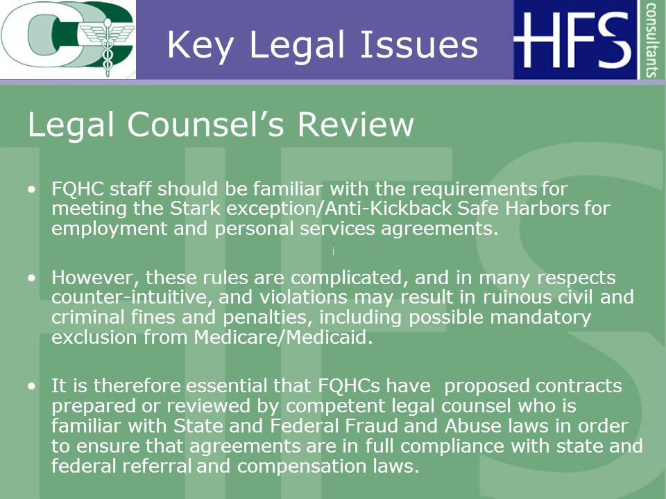 Key Legal Issues Legal Counsels Review FQHC staff should be familiar with the requirements for meeting the Stark exception/Anti-Kickback Safe Harbors for employment and personal services agreements.