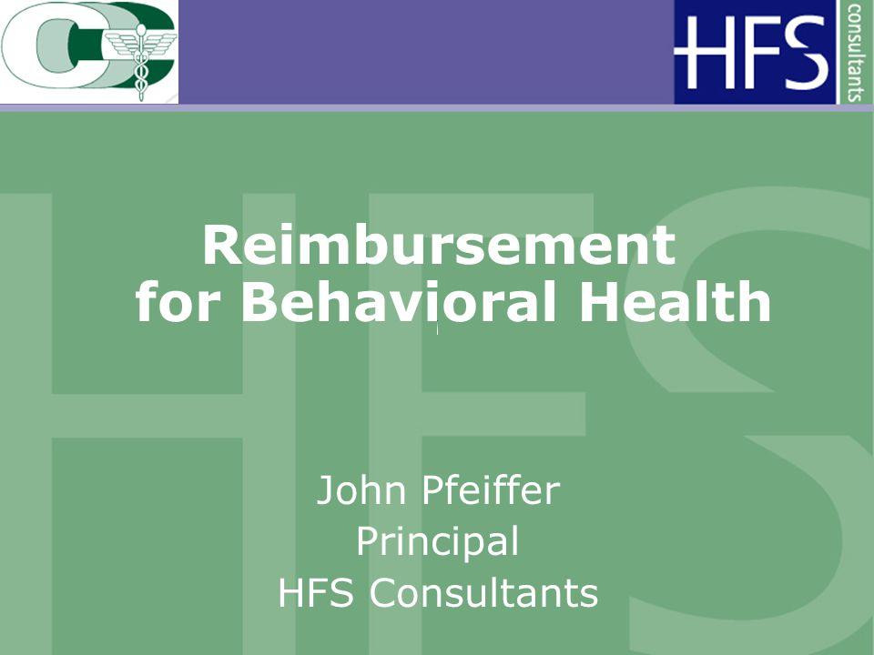 Reimbursement for Behavioral Health John Pfeiffer Principal HFS Consultants