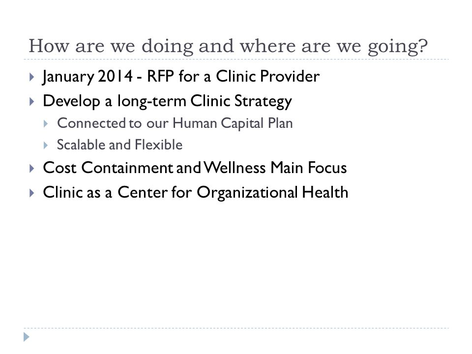 How are we doing and where are we going? January 2014 - RFP for a Clinic Provider Develop a long-term Clinic Strategy Connected to our Human Capital P