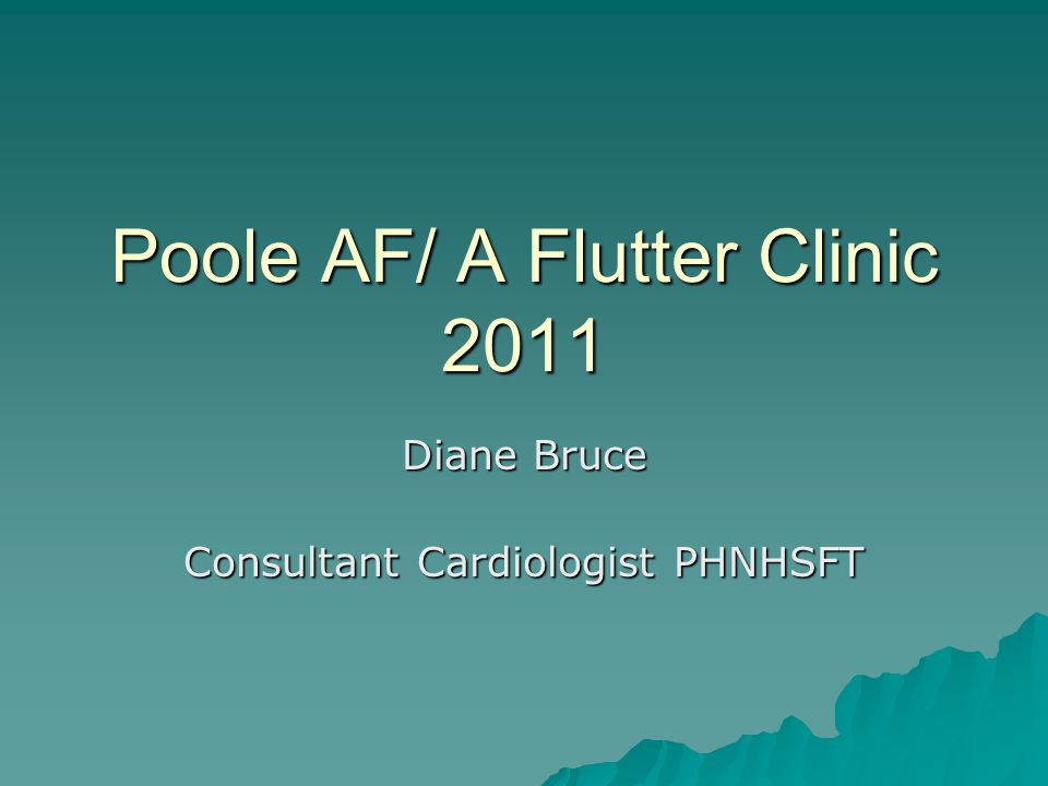 Poole AF/ A Flutter Clinic 2011 Diane Bruce Consultant Cardiologist PHNHSFT