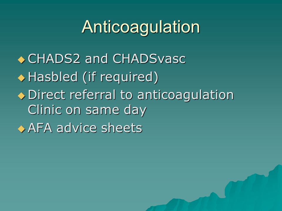 Anticoagulation CHADS2 and CHADSvasc CHADS2 and CHADSvasc Hasbled (if required) Hasbled (if required) Direct referral to anticoagulation Clinic on same day Direct referral to anticoagulation Clinic on same day AFA advice sheets AFA advice sheets