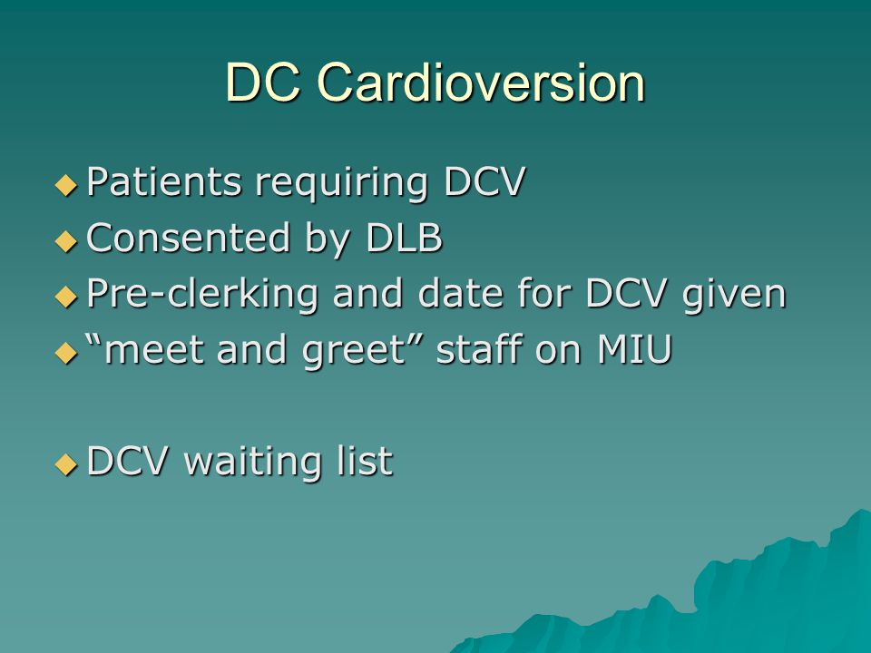 DC Cardioversion Patients requiring DCV Patients requiring DCV Consented by DLB Consented by DLB Pre-clerking and date for DCV given Pre-clerking and date for DCV given meet and greet staff on MIU meet and greet staff on MIU DCV waiting list DCV waiting list