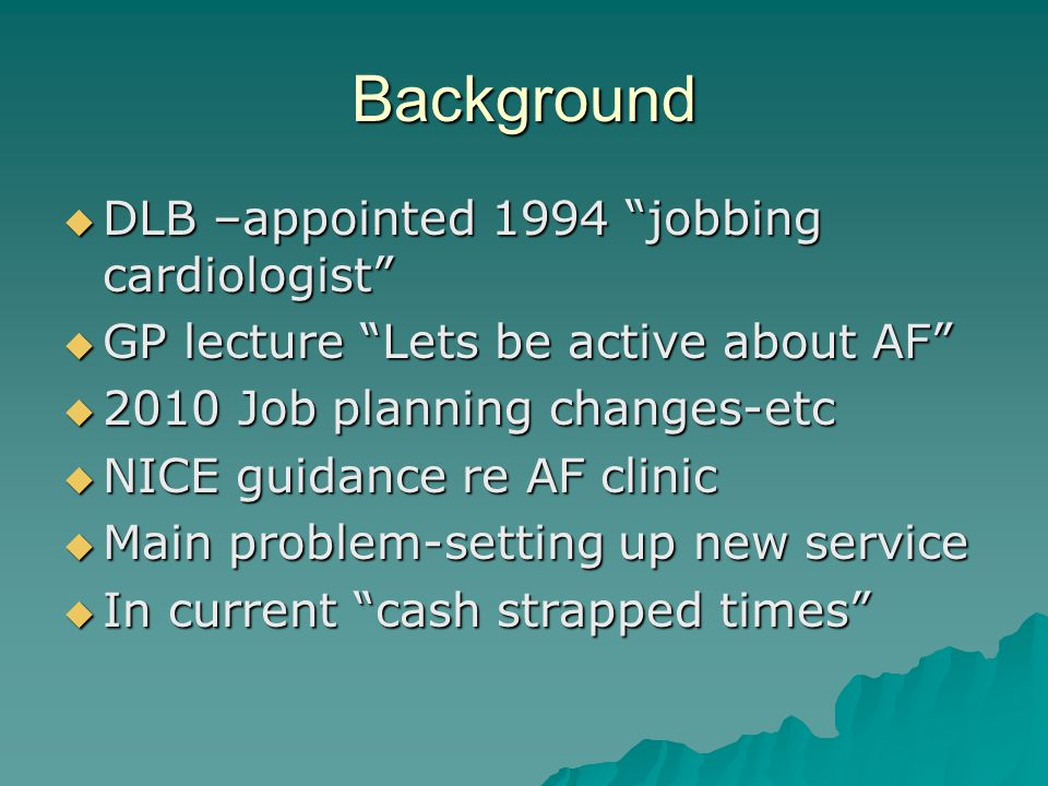 Background DLB –appointed 1994 jobbing cardiologist DLB –appointed 1994 jobbing cardiologist GP lecture Lets be active about AF GP lecture Lets be active about AF 2010 Job planning changes-etc 2010 Job planning changes-etc NICE guidance re AF clinic NICE guidance re AF clinic Main problem-setting up new service Main problem-setting up new service In current cash strapped times In current cash strapped times