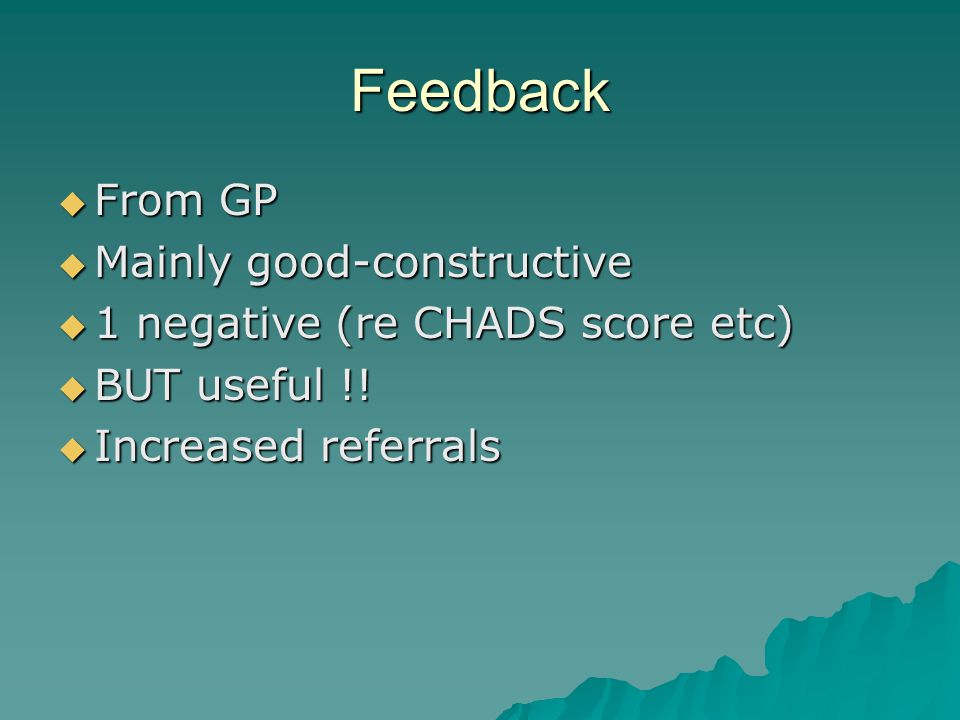 Feedback From GP From GP Mainly good-constructive Mainly good-constructive 1 negative (re CHADS score etc) 1 negative (re CHADS score etc) BUT useful !.