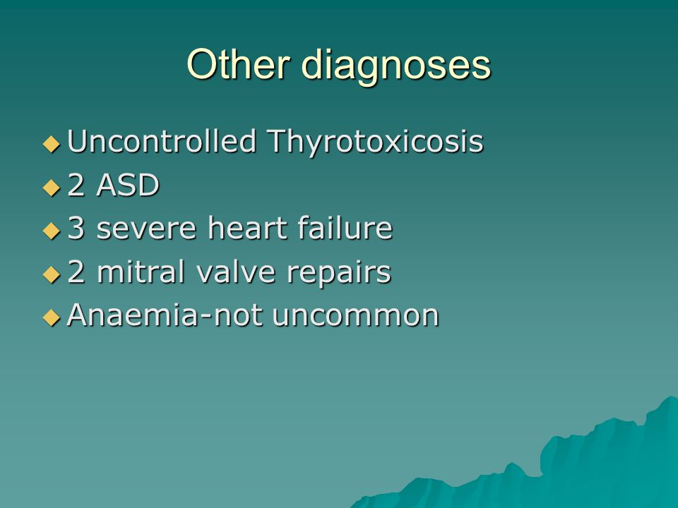 Other diagnoses Uncontrolled Thyrotoxicosis Uncontrolled Thyrotoxicosis 2 ASD 2 ASD 3 severe heart failure 3 severe heart failure 2 mitral valve repairs 2 mitral valve repairs Anaemia-not uncommon Anaemia-not uncommon