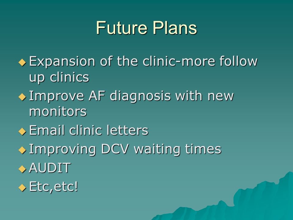 Future Plans Expansion of the clinic-more follow up clinics Expansion of the clinic-more follow up clinics Improve AF diagnosis with new monitors Improve AF diagnosis with new monitors Email clinic letters Email clinic letters Improving DCV waiting times Improving DCV waiting times AUDIT AUDIT Etc,etc.