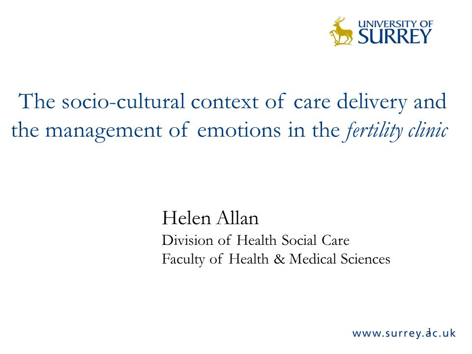 1 The socio-cultural context of care delivery and the management of emotions in the fertility clinic Helen Allan Division of Health Social Care Faculty of Health & Medical Sciences