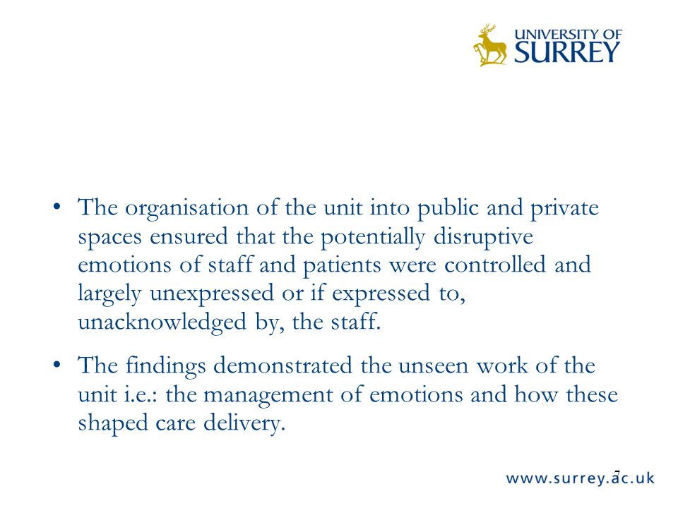 7 The organisation of the unit into public and private spaces ensured that the potentially disruptive emotions of staff and patients were controlled and largely unexpressed or if expressed to, unacknowledged by, the staff.
