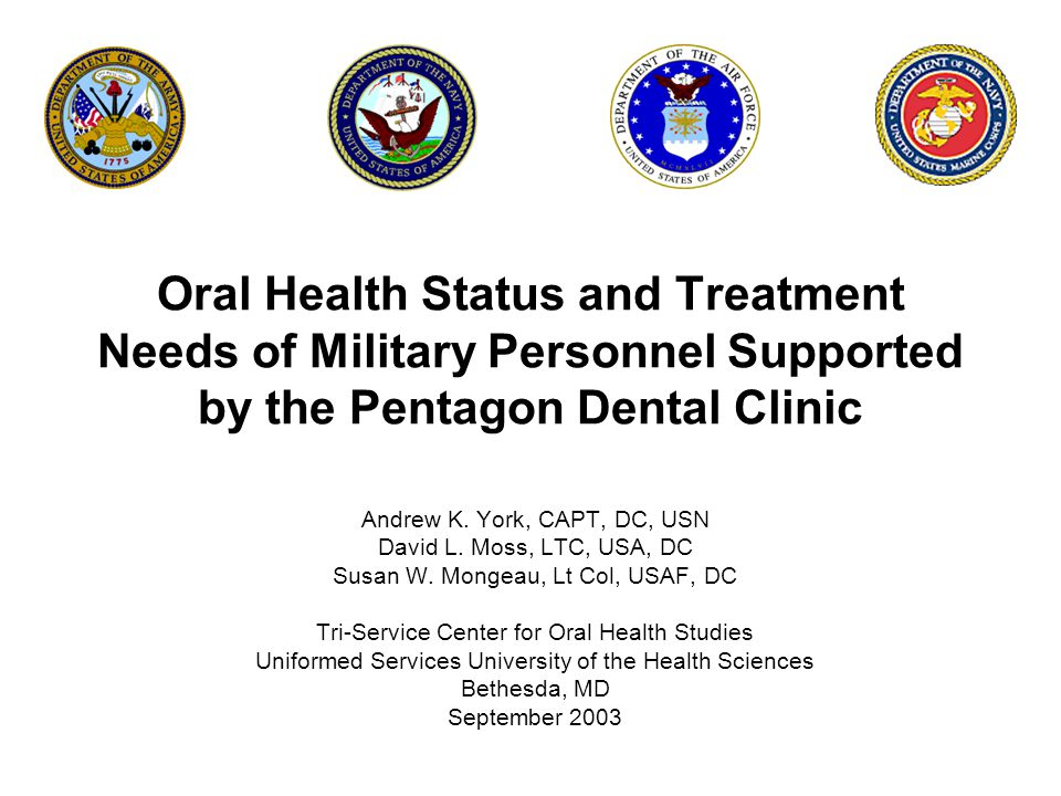 Oral Health Status and Treatment Needs of Military Personnel Supported by the Pentagon Dental Clinic Andrew K. York, CAPT, DC, USN David L. Moss, LTC,