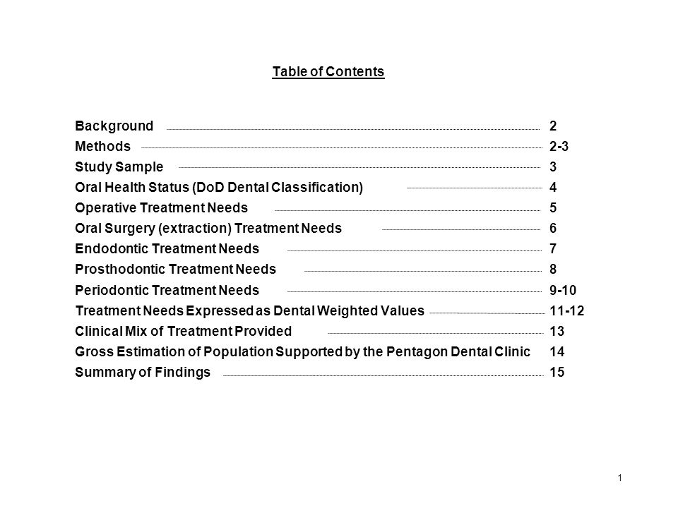 Table of Contents Background2 Methods2-3 Study Sample3 Oral Health Status (DoD Dental Classification)4 Operative Treatment Needs5 Oral Surgery (extraction) Treatment Needs6 Endodontic Treatment Needs7 Prosthodontic Treatment Needs8 Periodontic Treatment Needs9-10 Treatment Needs Expressed as Dental Weighted Values11-12 Clinical Mix of Treatment Provided13 Gross Estimation of Population Supported by the Pentagon Dental Clinic 14 Summary of Findings15 1