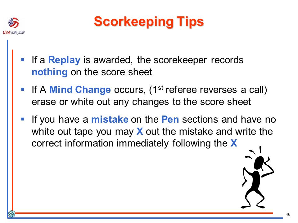 46 Scorkeeping Tips If a Replay is awarded, the scorekeeper records nothing on the score sheet If A Mind Change occurs, (1 st referee reverses a call) erase or white out any changes to the score sheet If you have a mistake on the Pen sections and have no white out tape you may X out the mistake and write the correct information immediately following the X