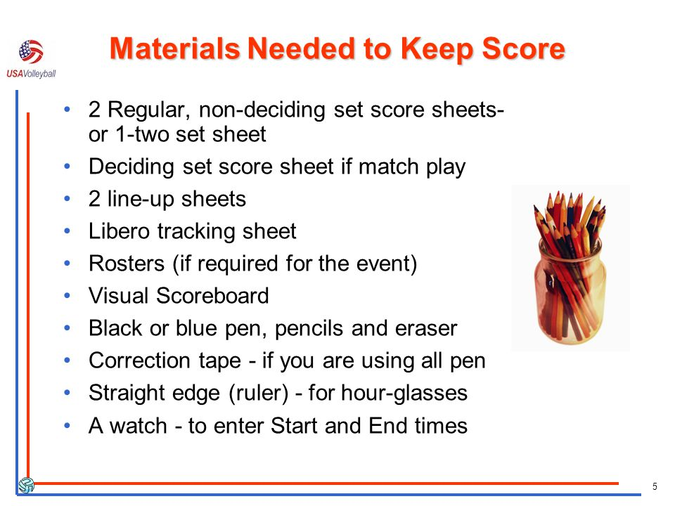 5 Materials Needed to Keep Score 2 Regular, non-deciding set score sheets- or 1-two set sheet Deciding set score sheet if match play 2 line-up sheets