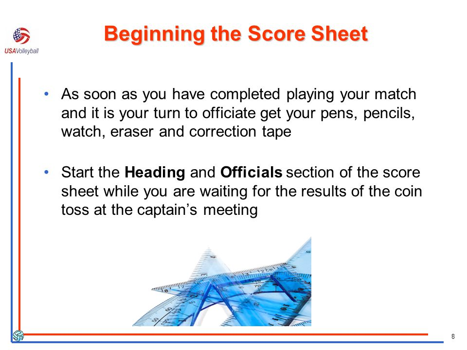 8 Beginning the Score Sheet As soon as you have completed playing your match and it is your turn to officiate get your pens, pencils, watch, eraser and correction tape Start the Heading and Officials section of the score sheet while you are waiting for the results of the coin toss at the captains meeting