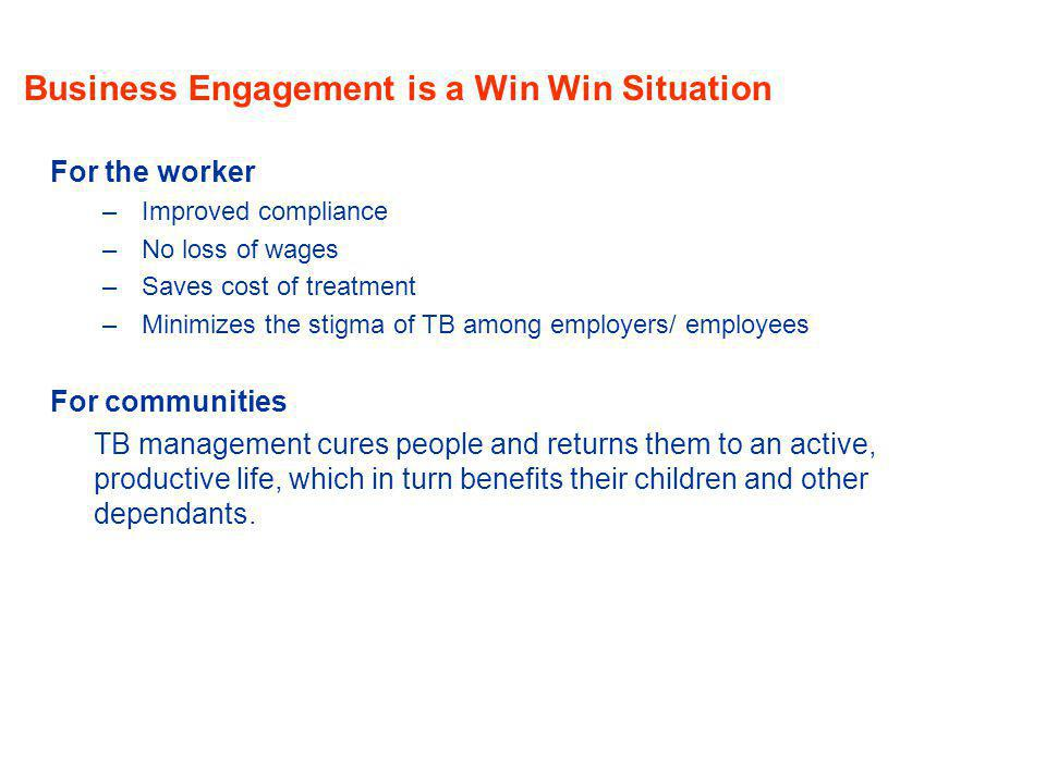 Business Engagement is a Win Win Situation For the worker –Improved compliance –No loss of wages –Saves cost of treatment –Minimizes the stigma of TB among employers/ employees For communities TB management cures people and returns them to an active, productive life, which in turn benefits their children and other dependants.
