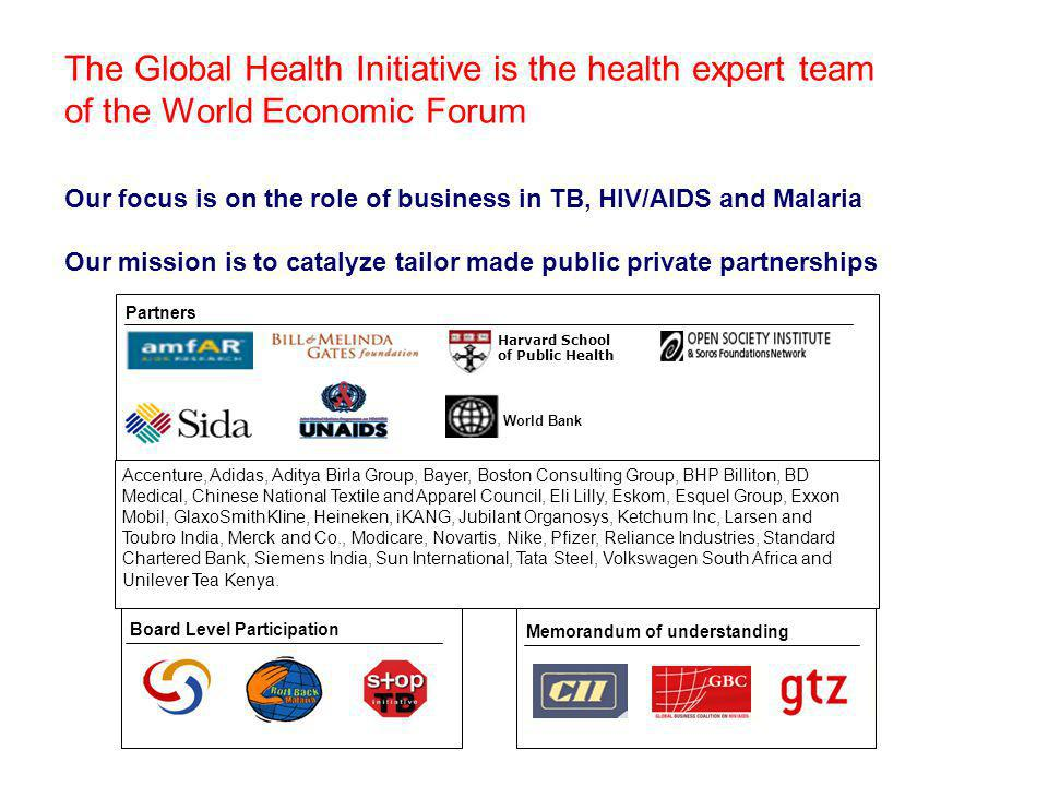 The Global Health Initiative is the health expert team of the World Economic Forum Our focus is on the role of business in TB, HIV/AIDS and Malaria Our mission is to catalyze tailor made public private partnerships Partners World Bank Harvard School of Public Health Board Level Participation Memorandum of understanding Accenture, Adidas, Aditya Birla Group, Bayer, Boston Consulting Group, BHP Billiton, BD Medical, Chinese National Textile and Apparel Council, Eli Lilly, Eskom, Esquel Group, Exxon Mobil, GlaxoSmithKline, Heineken, iKANG, Jubilant Organosys, Ketchum Inc, Larsen and Toubro India, Merck and Co., Modicare, Novartis, Nike, Pfizer, Reliance Industries, Standard Chartered Bank, Siemens India, Sun International, Tata Steel, Volkswagen South Africa and Unilever Tea Kenya.