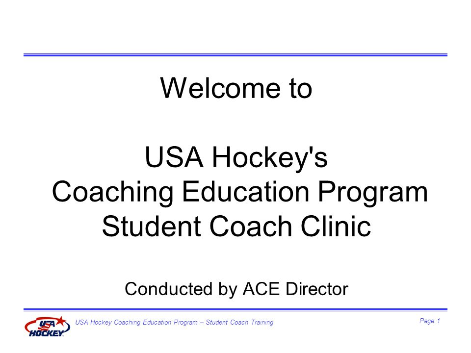 USA Hockey Coaching Education Program – Student Coach Training Page 2 Student Coach Clinic Agenda Welcome/Introductions Expectations Intro to USA Hockey CEP & ACE Director –Organization –Mission –Values District Organization Survey of Student Coaches experience here today