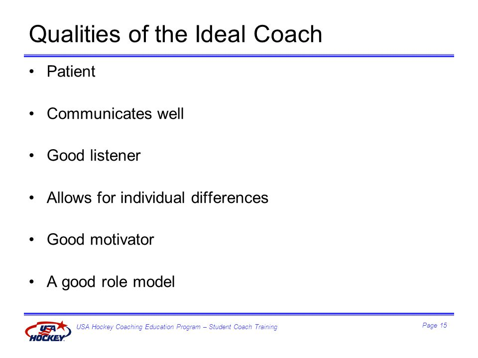 USA Hockey Coaching Education Program – Student Coach Training Page 15 Qualities of the Ideal Coach Patient Communicates well Good listener Allows for individual differences Good motivator A good role model