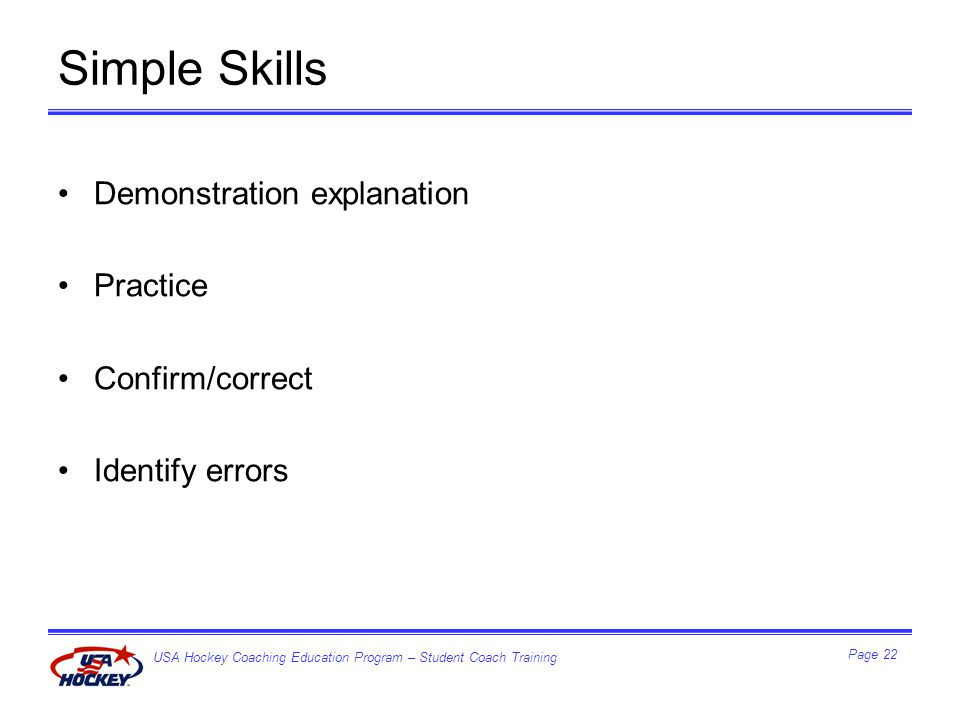 USA Hockey Coaching Education Program – Student Coach Training Page 22 Simple Skills Demonstration explanation Practice Confirm/correct Identify errors