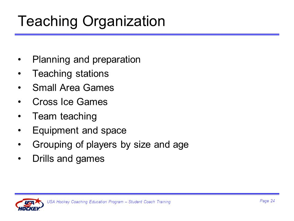 USA Hockey Coaching Education Program – Student Coach Training Page 24 Teaching Organization Planning and preparation Teaching stations Small Area Games Cross Ice Games Team teaching Equipment and space Grouping of players by size and age Drills and games