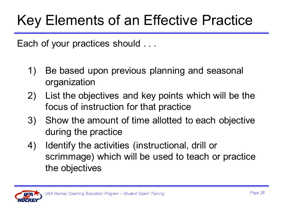 USA Hockey Coaching Education Program – Student Coach Training Page 28 Key Elements of an Effective Practice Each of your practices should...
