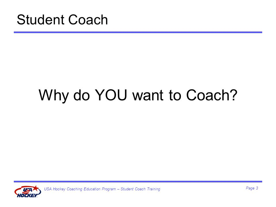 USA Hockey Coaching Education Program – Student Coach Training Page 3 Student Coach Why do YOU want to Coach