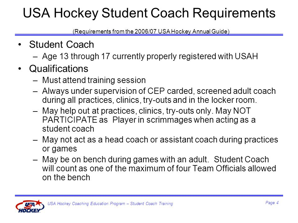 USA Hockey Coaching Education Program – Student Coach Training Page 5 USA Hockey Student Coach Requirements (Requirements from the 2006/07 USA Hockey Annual Guide) –Must wear a helmet with full face shield, gloves and skates while on the ice.