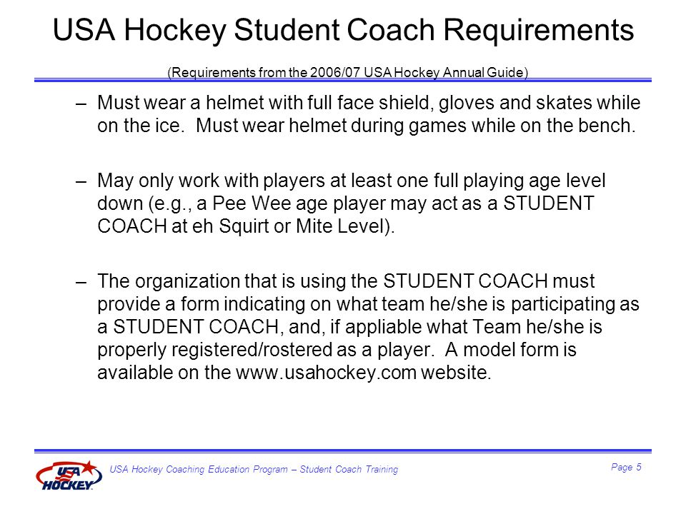 USA Hockey Coaching Education Program – Student Coach Training Page 6 USA Hockey Student Coach Requirements (Requirements from the 2006/07 USA Hockey Annual Guide) –Upon reaching the age of 18, the STUDENT COACH must comply with the USA Hockey Screening Program and meet the USA Hockey Coaching Education Program requirements which will qualify him/her to act as an assistant or head coach.