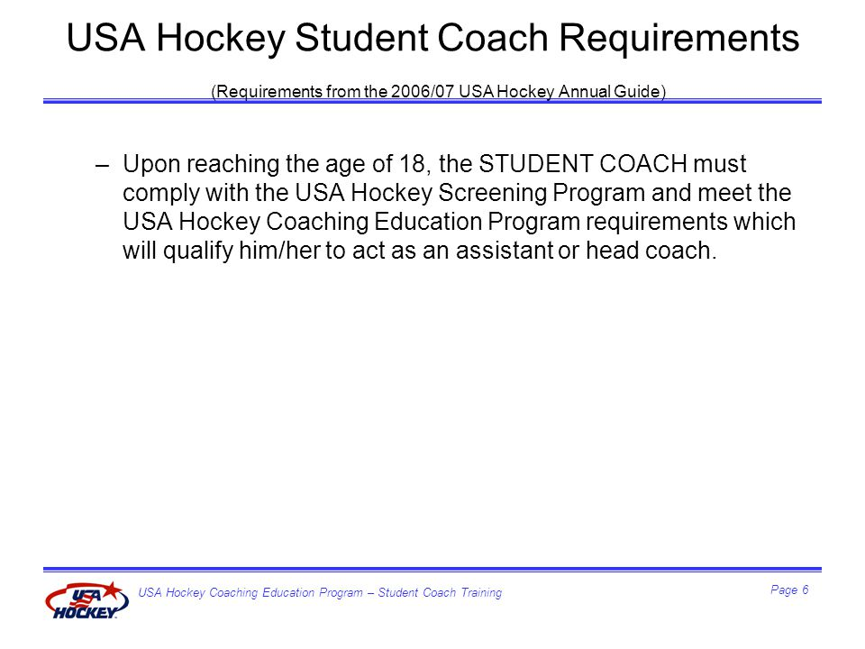 USA Hockey Coaching Education Program – Student Coach Training Page 17 Principles of Effective Communication Enthusiasm Be positive Demanding but considerate Consistent Individual differences Give equal time to all players Be patient