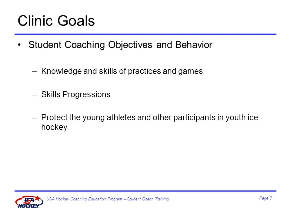 USA Hockey Coaching Education Program – Student Coach Training Page 7 Clinic Goals Student Coaching Objectives and Behavior –Knowledge and skills of practices and games –Skills Progressions –Protect the young athletes and other participants in youth ice hockey