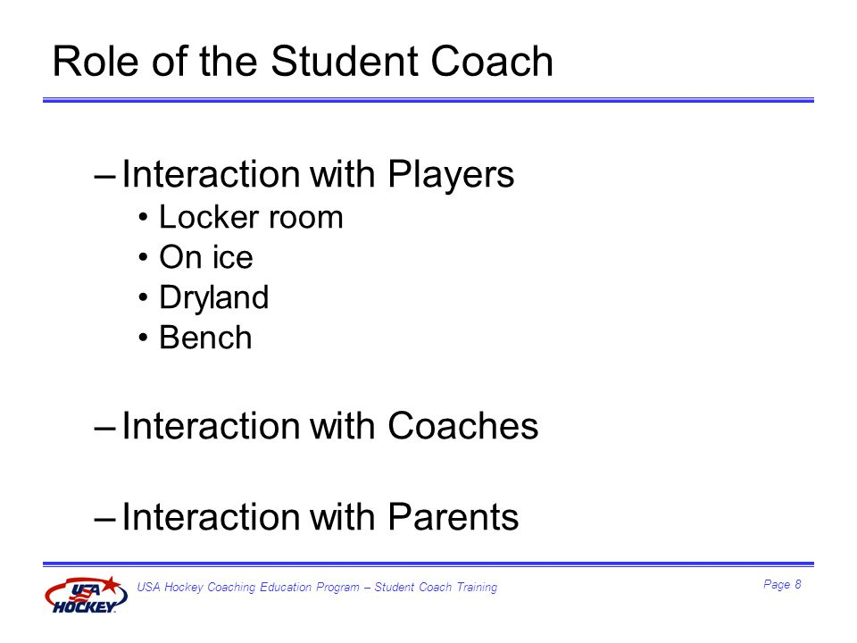 USA Hockey Coaching Education Program – Student Coach Training Page 9 Purpose Statement –Educating coaches in pursuit of excellence in ice hockey Mission Statement –…committed to developing coaches who will be effective instructors and role models through a comprehensive education program at all levels –…emphasis on teaching the fundamental skills, conceptual development, sportsmanship, and respect for the dignity of the individual athlete Coaching Education Program