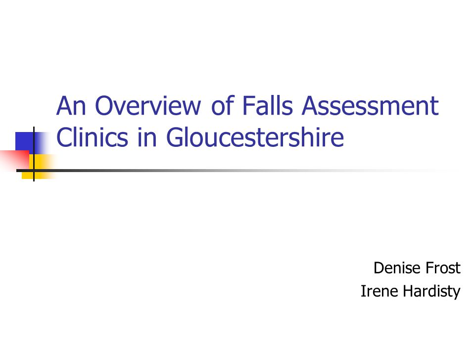 An Overview of Falls Assessment Clinics in Gloucestershire Denise Frost Irene Hardisty