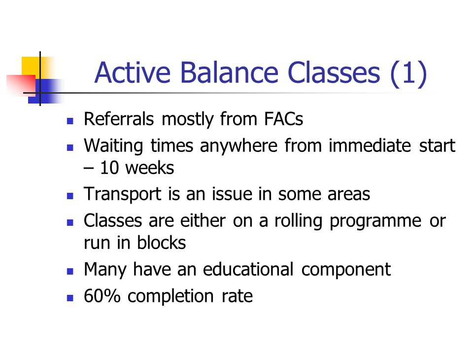 Active Balance Classes (1) Referrals mostly from FACs Waiting times anywhere from immediate start – 10 weeks Transport is an issue in some areas Classes are either on a rolling programme or run in blocks Many have an educational component 60% completion rate