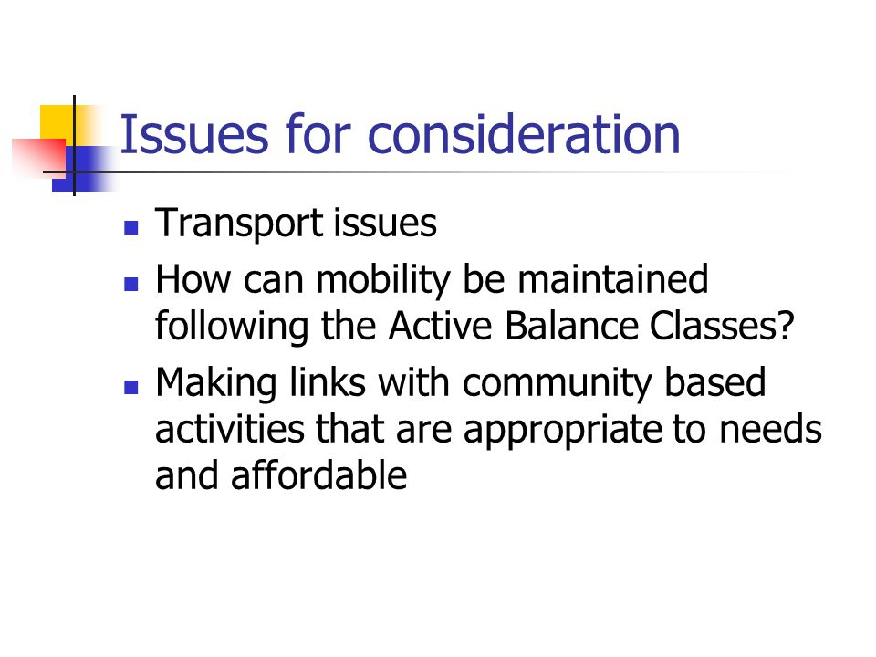 Issues for consideration Transport issues How can mobility be maintained following the Active Balance Classes? Making links with community based activ